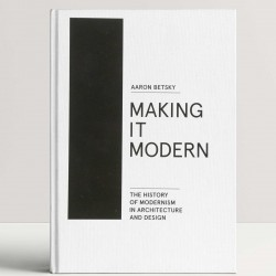 Making it Modern: The History of Modernism in Architecture and Design