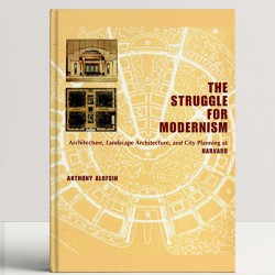 The Struggle for Modernism – Architecture, Landscape Architecture & City Planning at Harvard